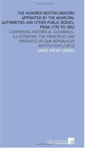 9781112605277: The Hundred Boston Orators Appointed by the Municipal Authorities and Other Public Bodies, From 1770 to 1852: Comprising Historical Gleanings, ... of Our Republican Institutions [1853]