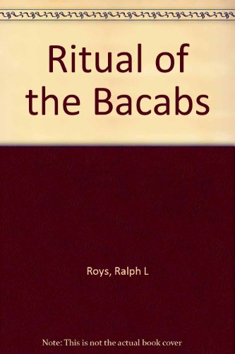 Ritual of the Bacabs: A Book of Mayan Incantations: Roys, Ralph L. (Translator and Editor)