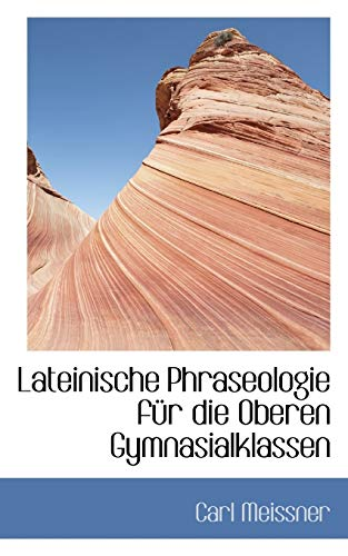 Lateinische Phraseologie Fur Die Oberen Gymnasialklassen (Paperback): Carl Meissner