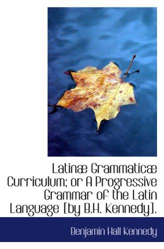 9781113045867: Latinæ Grammaticæ Curriculum; or A Progressive Grammar of the Latin Language [by B.H. Kennedy].
