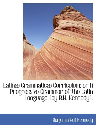 9781113045874: Latinæ Grammaticæ Curriculum; or A Progressive Grammar of the Latin Language [by B.H. Kennedy].