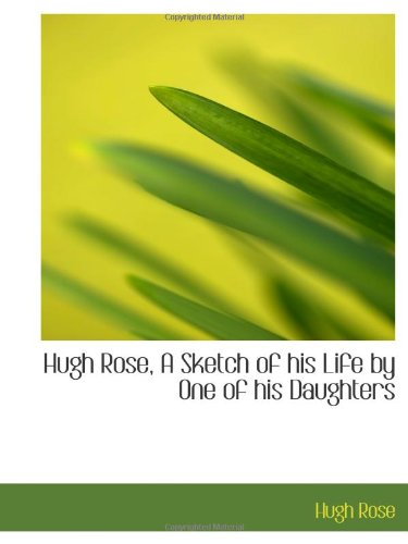 9781113047366: Hugh Rose, A Sketch of his Life by One of his Daughters