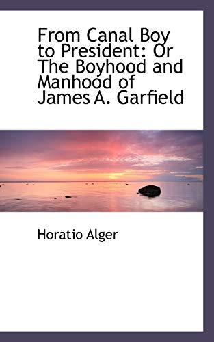From Canal Boy to President: Or The Boyhood and Manhood of James A. Garfield (1113058994) by Alger, Horatio
