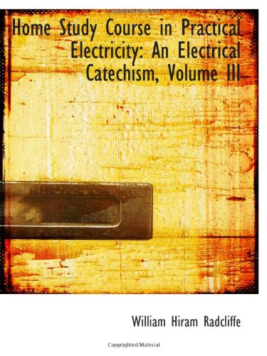 Home Study Course in Practical Electricity: An: William Hiram Radcliffe