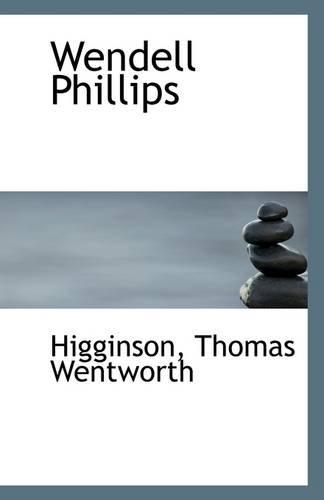 Wendell Phillips: Wentworth, Higginson Thomas