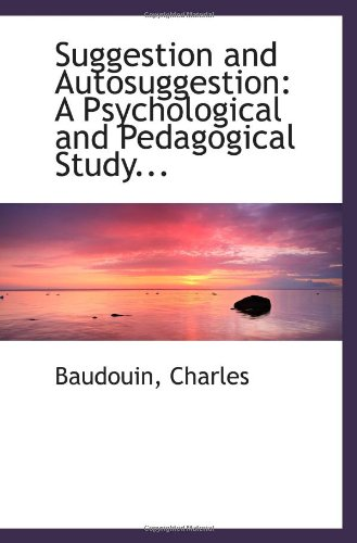 Suggestion and Autosuggestion: A Psychological and Pedagogical Study.: Charles, Baudouin,