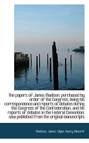 9781113211606: The papers of James Madison: purchased by order of the Congress, being his correspondence and report