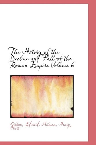 The History of the Decline and Fall of the Roman Empire Volume 6: Gibbon Edward