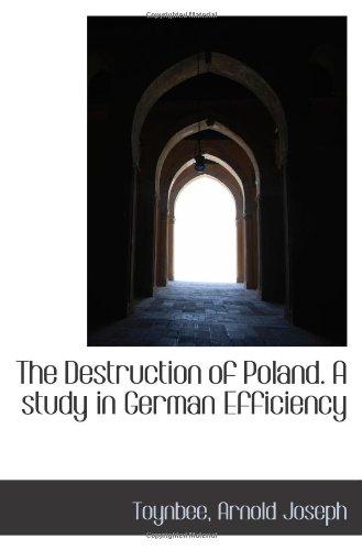 The Destruction of Poland. A study in German Efficiency: Toynbee, Arnold Joseph