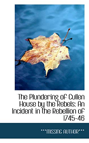 9781113249234: The Plundering of Cullen House by the Rebels: An Incident in the Rebellion of 1745-46