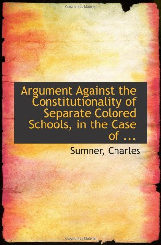 9781113255167: Argument Against the Constitutionality of Separate Colored Schools, in the Case of ...
