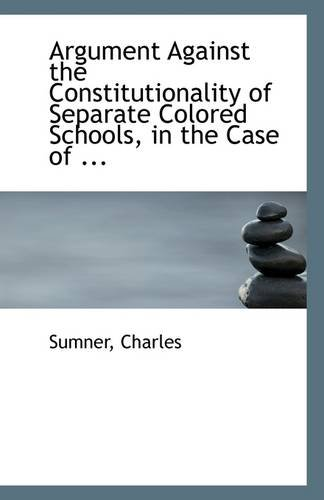 9781113255198: Argument Against the Constitutionality of Separate Colored Schools, in the Case of ...
