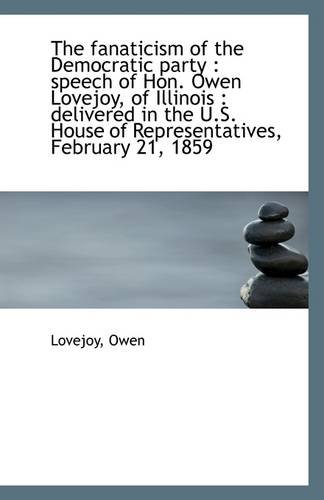 9781113268716: The fanaticism of the Democratic party: speech of Hon. Owen Lovejoy, of Illinois : delivered in the