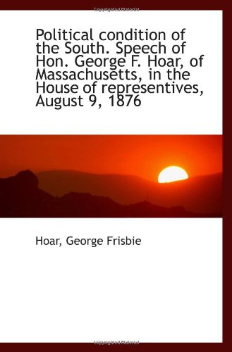 9781113292575: Political condition of the South. Speech of Hon. George F. Hoar, of Massachusetts, in the House of r