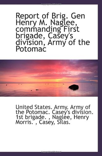 9781113297877: Report of Brig. Gen Henry M. Naglee, commanding First brigade, Casey's division, Army of the Potomac