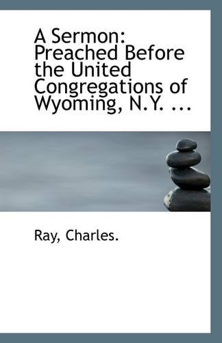 A Sermon: Preached Before the United Congregations of Wyoming, N.Y. ... (111330197X) by Ray Charles.