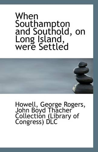 When Southampton and Southold, on Long Island, were Settled: Howell George Rogers
