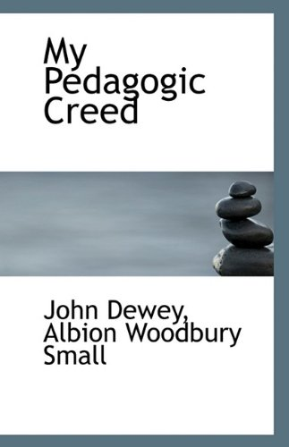 My Pedagogic Creed: Dewey, Albion Woodbury Small John