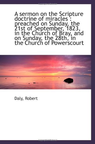 A sermon on the Scripture doctrine of miracles: preached on Sunday, the 21st of September, 1823, in (1113338326) by Daly, Robert