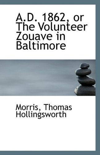 A.D. 1862 or The Volunteer Zouave in Baltimore: Hollingsworth, Morris Thomas
