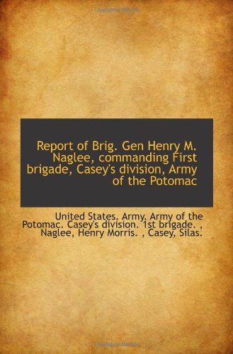 9781113417961: Report of Brig. Gen Henry M. Naglee, commanding First brigade, Casey's division, Army of the Potomac