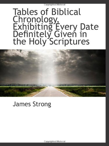 Tables of Biblical Chronology, Exhibiting Every Date Definitely Given in the Holy Scriptures (9781113423412) by James Strong