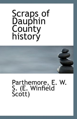 Scraps of Dauphin County History (Paperback): Parthemore E W