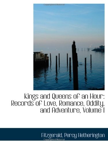 9781113437747: Kings and Queens of an Hour: Records of Love, Romance, Oddity, and Adventure, Volume I