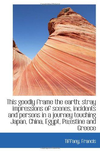 9781113481603: This goodly frame the earth; stray impressions of scenes, incidents and persons in a journey touchin