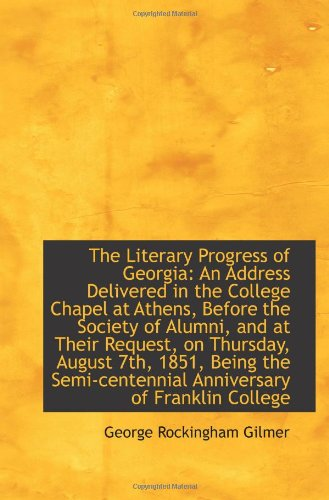 The Literary Progress of Georgia: An Address Delivered in the College Chapel at Athens, Before the ...
