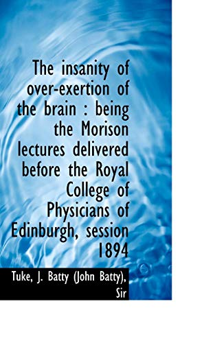 9781113546722: The Insanity of Over-Exertion of the Brain: Being the Morison Lectures Delivered Before the Royal C