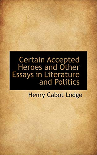 Certain Accepted Heroes and Other Essays in Literature and Politics (111364706X) by Henry Cabot Lodge