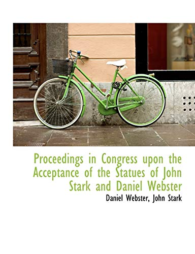 Proceedings in Congress upon the Acceptance of the Statues of John Stark and Daniel Webster (9781113666680) by Daniel Webster; John Stark