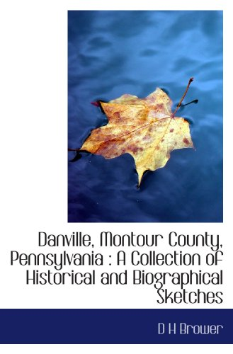 Danville, Montour County, Pennsylvania : A Collection of Historical and Biographical Sketches: D H ...
