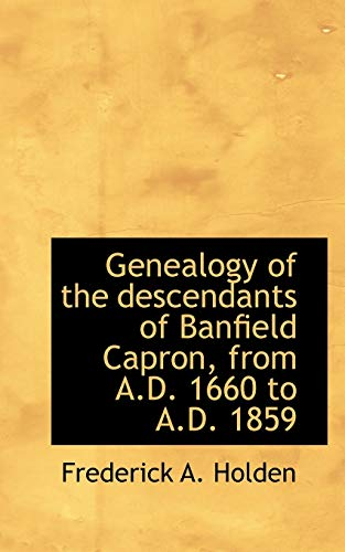 Genealogy of the descendants of Banfield Capron, from A.D. 1660 to A.D. 1859: Frederick A. Holden