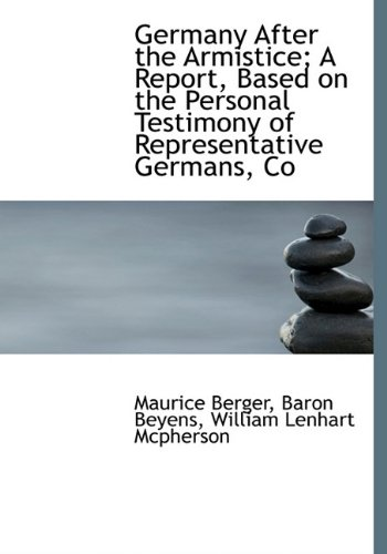Germany After the Armistice; A Report, Based on the Personal Testimony of Representative Germans, Co (111373681X) by Berger, Maurice; Beyens, Baron; Mcpherson, William Lenhart
