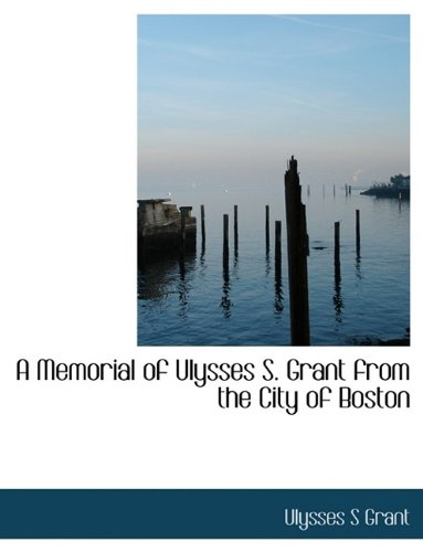 A Memorial of Ulysses S. Grant from the City of Boston (9781113742995) by Ulysses S Grant