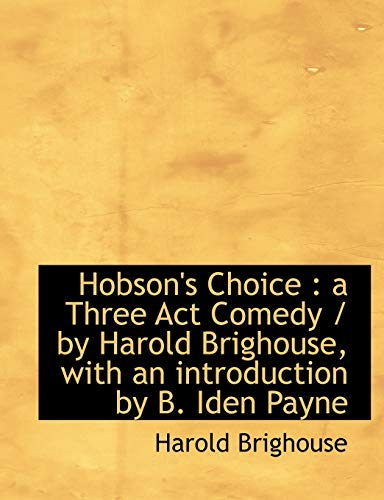 9781113767592: Hobson's Choice: a Three Act Comedy / by Harold Brighouse, with an introduction by B. Iden Payne