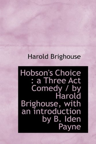 9781113767615: Hobson's Choice: a Three Act Comedy / by Harold Brighouse, with an introduction by B. Iden Payne
