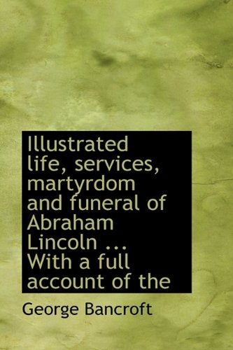 Illustrated life, services, martyrdom and funeral of: George Bancroft