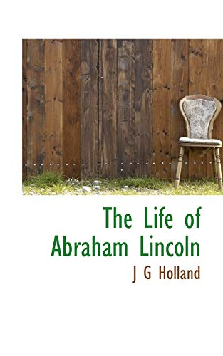 The Life of Abraham Lincoln by J: J.G. Holland