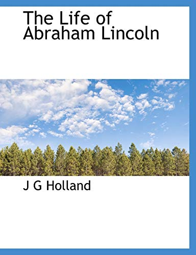 The Life of Abraham Lincoln: J G Holland