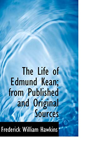 The Life of Edmund Kean; from Published and Original Sources - Frederick William Hawkins
