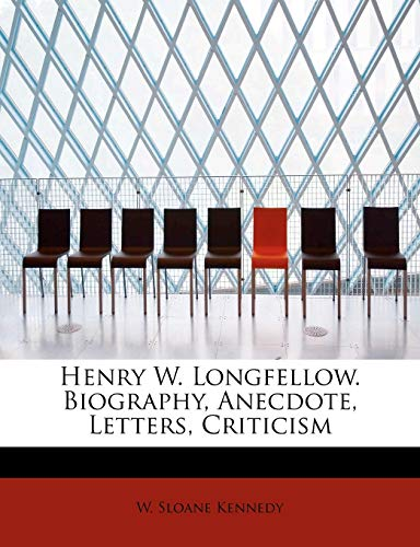 Henry W. Longfellow. Biography, Anecdote, Letters, Criticism: W Sloane Kennedy