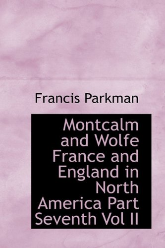 Montcalm and Wolfe France and England in North America Part Seventh Vol II: Francis Parkman