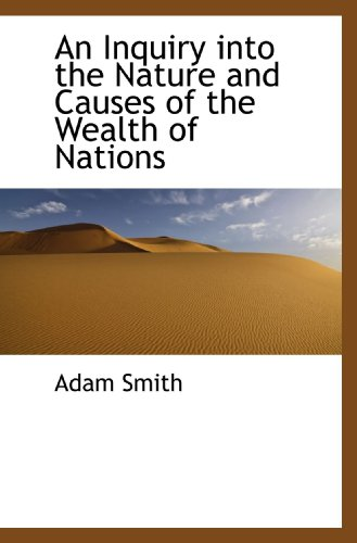 An Inquiry into the Nature and Causes of the Wealth of Nations: Adam Smith