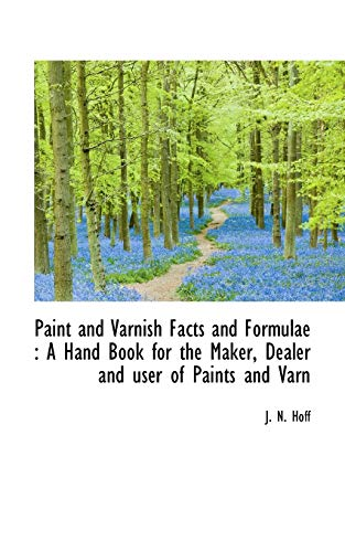 Paint and Varnish Facts and Formulae: A Hand Book for the Maker, Dealer and user of Paints and Varn...