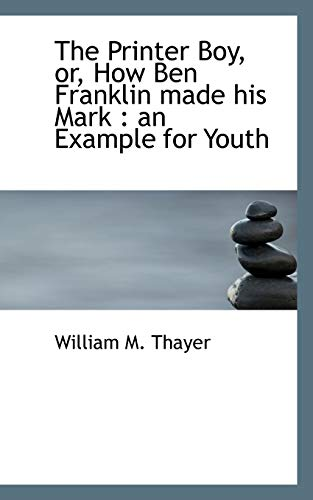 The Printer Boy, Or, How Ben Franklin: William Makepeace Thayer