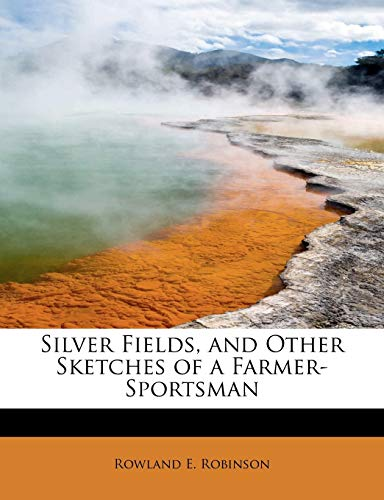 Silver Fields, and Other Sketches of a Farmer-Sportsman (1113895322) by Robinson, Rowland E.