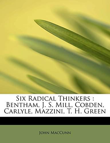 Six Radical Thinkers: Bentham, J. S. Mill, Cobden, Carlyle, Mazzini, T. H. Green: MacCunn, John